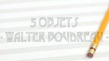5 Objets inspirants avec Walter Boudreau